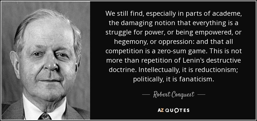 We still find, especially in parts of academe, the damaging notion that everything is a struggle for power, or being empowered, or hegemony, or oppression: and that all competition is a zero-sum game. This is not more than repetition of Lenin's destructive doctrine. Intellectually, it is reductionism; politically, it is fanaticism. - Robert Conquest