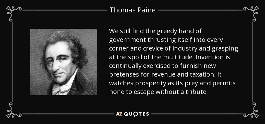 We still find the greedy hand of government thrusting itself into every corner and crevice of industry and grasping at the spoil of the multitude. Invention is continually exercised to furnish new pretenses for revenue and taxation. It watches prosperity as its prey and permits none to escape without a tribute. - Thomas Paine