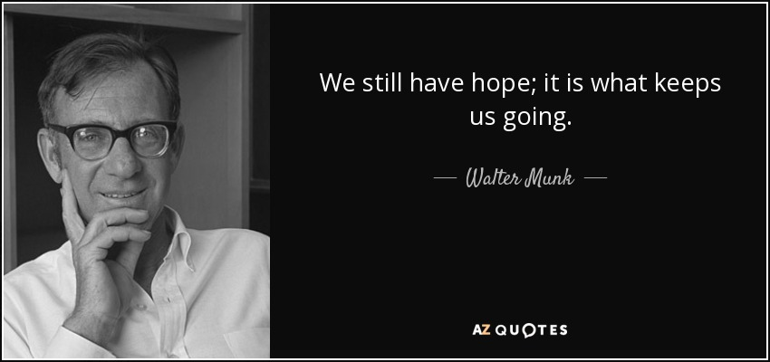 We still have hope; it is what keeps us going. - Walter Munk