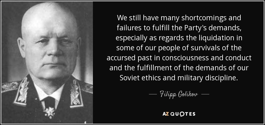 We still have many shortcomings and failures to fulfill the Party's demands, especially as regards the liquidation in some of our people of survivals of the accursed past in consciousness and conduct and the fulfillment of the demands of our Soviet ethics and military discipline. - Filipp Golikov