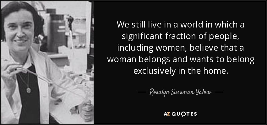 We still live in a world in which a significant fraction of people, including women, believe that a woman belongs and wants to belong exclusively in the home. - Rosalyn Sussman Yalow