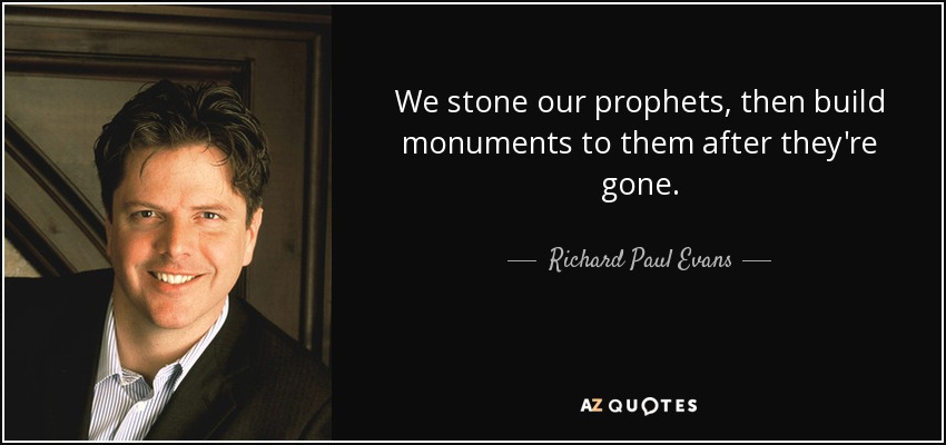 We stone our prophets, then build monuments to them after they're gone. - Richard Paul Evans