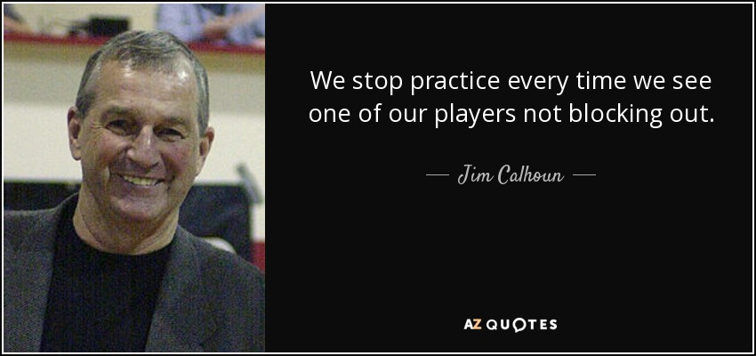 We stop practice every time we see one of our players not blocking out. - Jim Calhoun