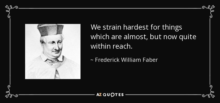 We strain hardest for things which are almost, but now quite within reach. - Frederick William Faber