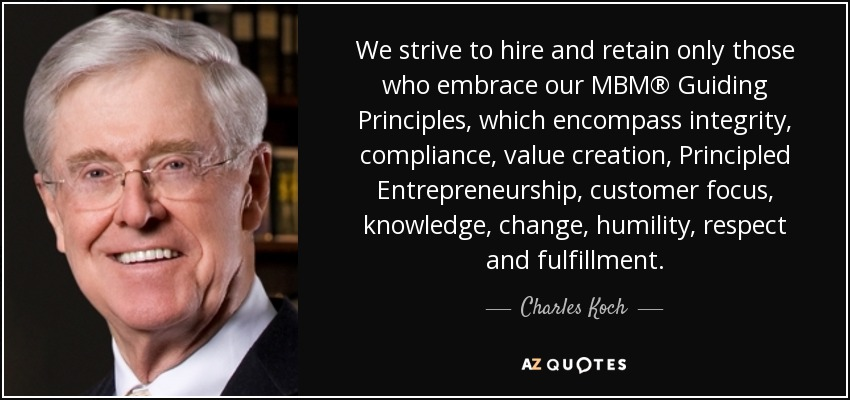 We strive to hire and retain only those who embrace our MBM® Guiding Principles, which encompass integrity, compliance, value creation, Principled Entrepreneurship, customer focus, knowledge, change, humility, respect and fulfillment. - Charles Koch
