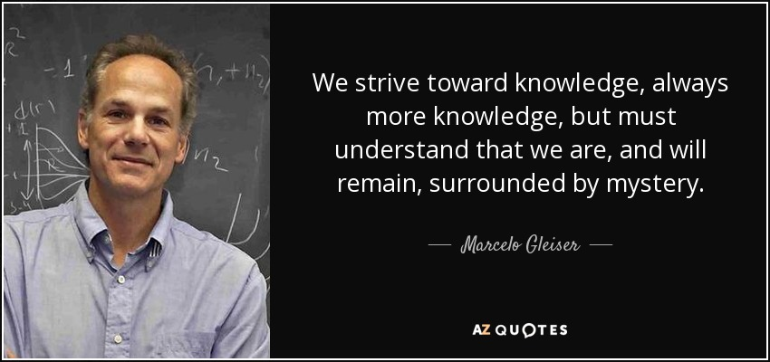 We strive toward knowledge, always more knowledge, but must understand that we are, and will remain, surrounded by mystery. - Marcelo Gleiser