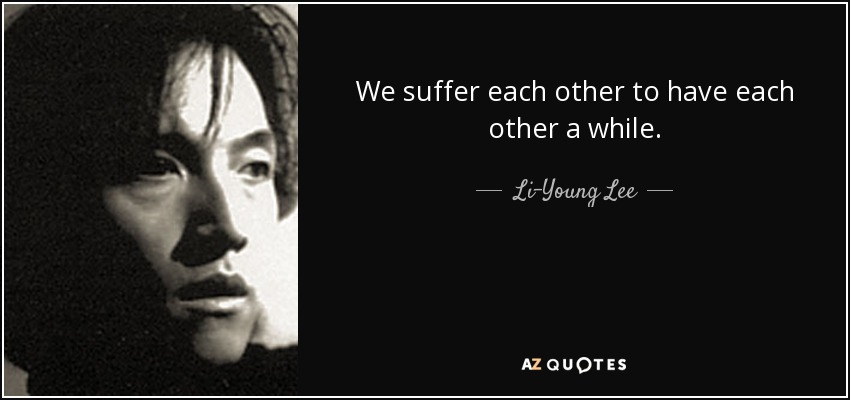 We suffer each other to have each other a while. - Li-Young Lee
