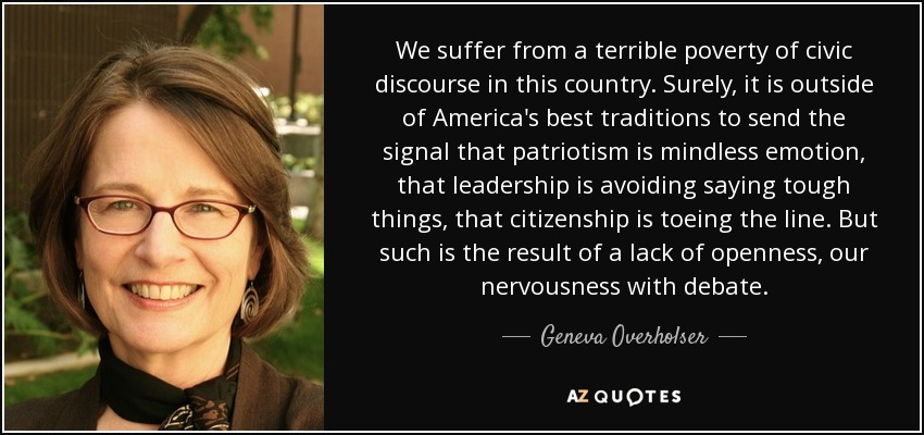 We suffer from a terrible poverty of civic discourse in this country. Surely, it is outside of America's best traditions to send the signal that patriotism is mindless emotion, that leadership is avoiding saying tough things, that citizenship is toeing the line. But such is the result of a lack of openness, our nervousness with debate. - Geneva Overholser