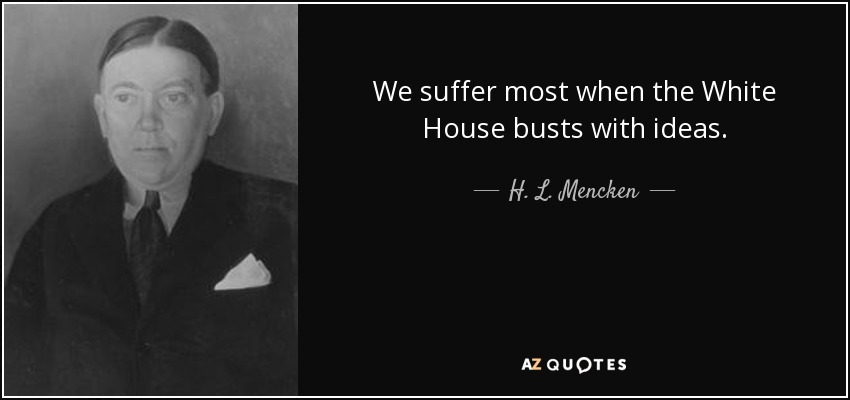 We suffer most when the White House busts with ideas. - H. L. Mencken
