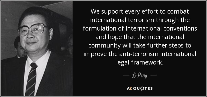We support every effort to combat international terrorism through the formulation of international conventions and hope that the international community will take further steps to improve the anti-terrorism international legal framework. - Li Peng