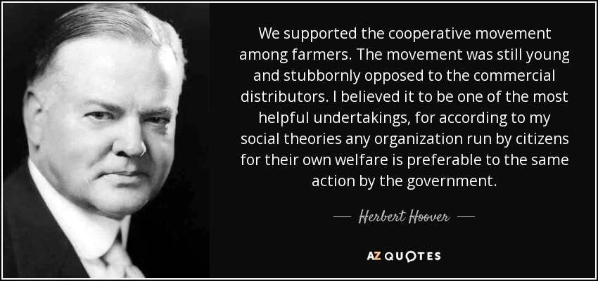 We supported the cooperative movement among farmers. The movement was still young and stubbornly opposed to the commercial distributors. I believed it to be one of the most helpful undertakings, for according to my social theories any organization run by citizens for their own welfare is preferable to the same action by the government. - Herbert Hoover