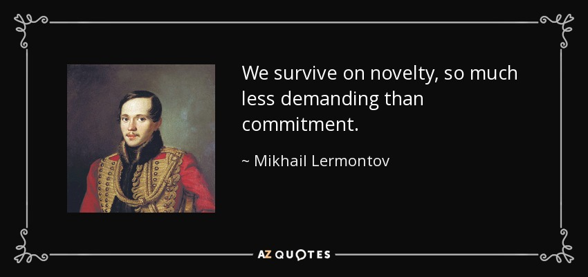 We survive on novelty, so much less demanding than commitment. - Mikhail Lermontov