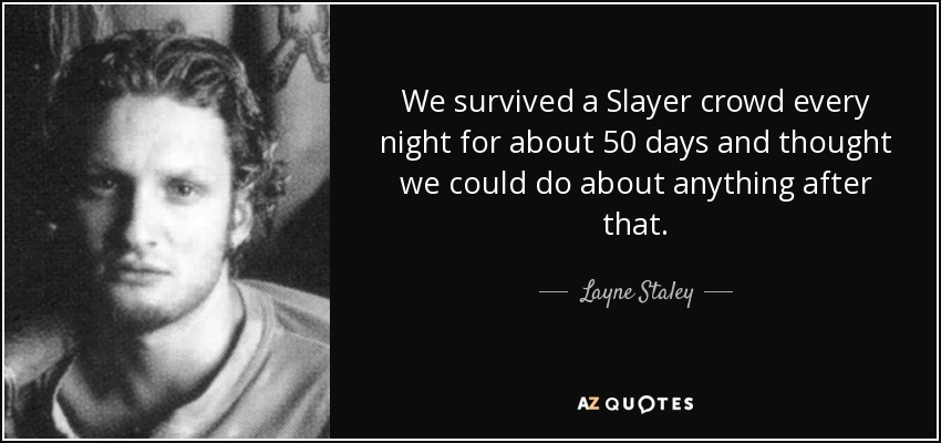 We survived a Slayer crowd every night for about 50 days and thought we could do about anything after that. - Layne Staley