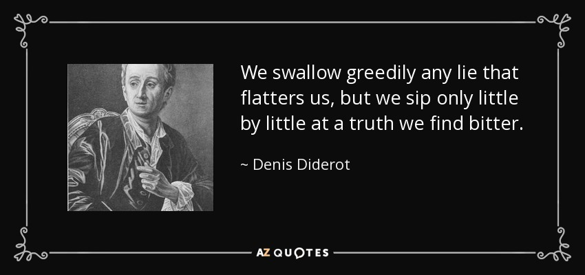 We swallow greedily any lie that flatters us, but we sip only little by little at a truth we find bitter. - Denis Diderot