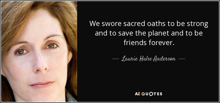 We swore sacred oaths to be strong and to save the planet and to be friends forever. - Laurie Halse Anderson