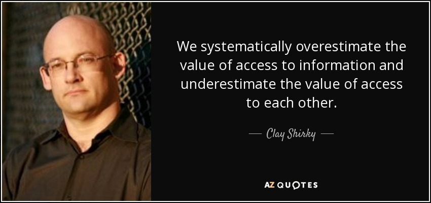 We systematically overestimate the value of access to information and underestimate the value of access to each other. - Clay Shirky