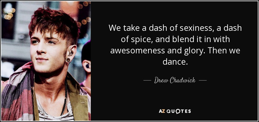 We take a dash of sexiness, a dash of spice, and blend it in with awesomeness and glory. Then we dance. - Drew Chadwick