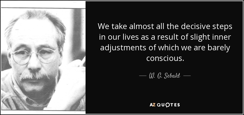 We take almost all the decisive steps in our lives as a result of slight inner adjustments of which we are barely conscious. - W. G. Sebald