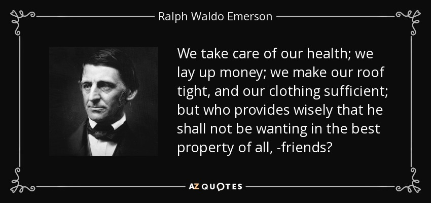 We take care of our health; we lay up money; we make our roof tight, and our clothing sufficient; but who provides wisely that he shall not be wanting in the best property of all, -friends? - Ralph Waldo Emerson