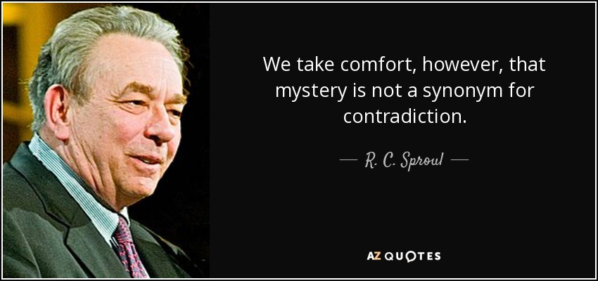 We take comfort, however, that mystery is not a synonym for contradiction. - R. C. Sproul