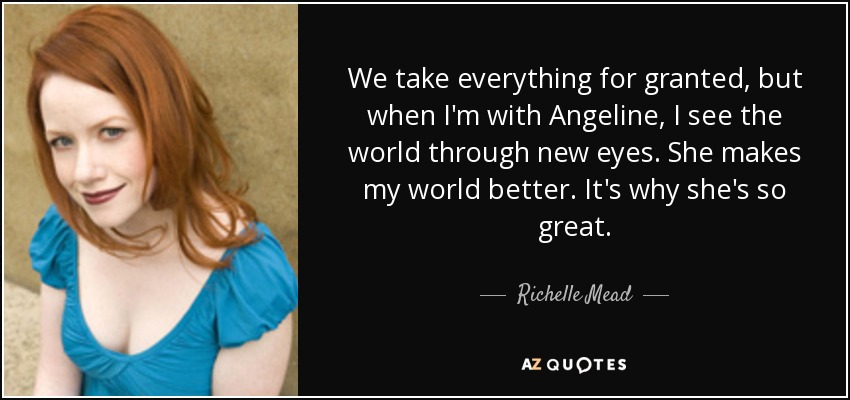 We take everything for granted, but when I'm with Angeline, I see the world through new eyes. She makes my world better. It's why she's so great. - Richelle Mead