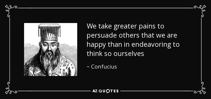 We take greater pains to persuade others that we are happy than in endeavoring to think so ourselves - Confucius