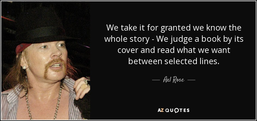 We take it for granted we know the whole story - We judge a book by its cover and read what we want between selected lines. - Axl Rose