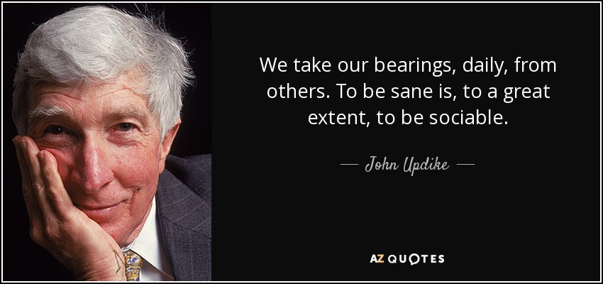 We take our bearings, daily, from others. To be sane is, to a great extent, to be sociable. - John Updike