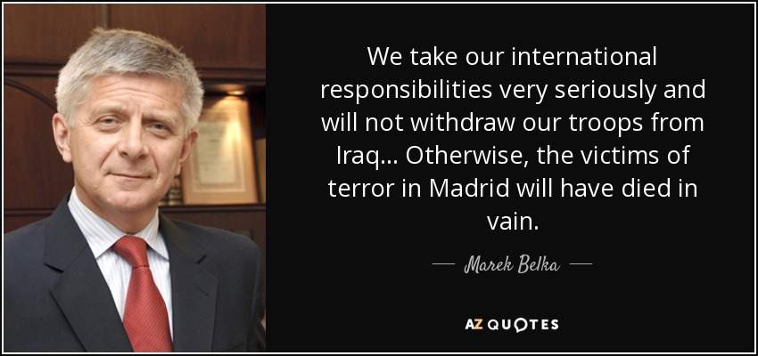 We take our international responsibilities very seriously and will not withdraw our troops from Iraq... Otherwise, the victims of terror in Madrid will have died in vain. - Marek Belka