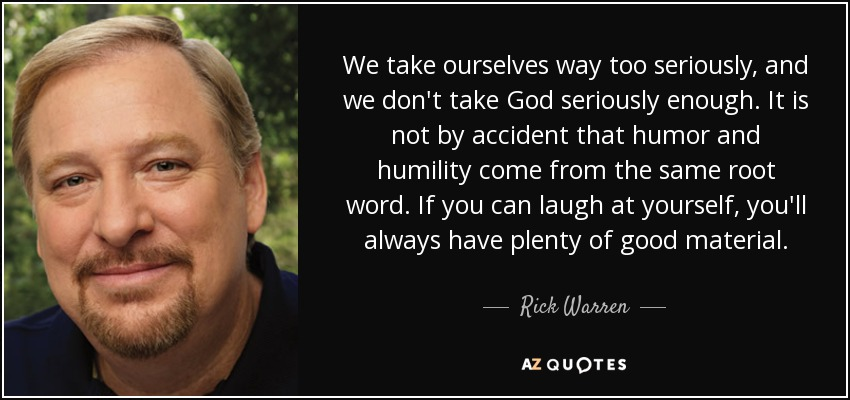 We take ourselves way too seriously, and we don't take God seriously enough. It is not by accident that humor and humility come from the same root word. If you can laugh at yourself, you'll always have plenty of good material. - Rick Warren