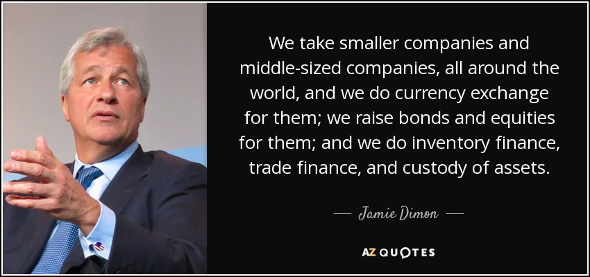 We take smaller companies and middle-sized companies, all around the world, and we do currency exchange for them; we raise bonds and equities for them; and we do inventory finance, trade finance, and custody of assets. - Jamie Dimon