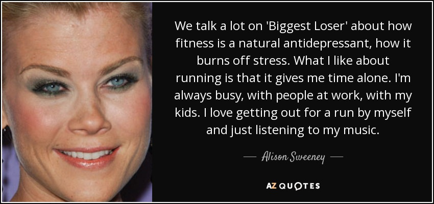 We talk a lot on 'Biggest Loser' about how fitness is a natural antidepressant, how it burns off stress. What I like about running is that it gives me time alone. I'm always busy, with people at work, with my kids. I love getting out for a run by myself and just listening to my music. - Alison Sweeney