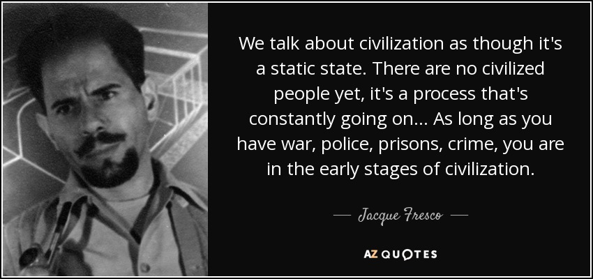 jacque fresco quote we talk about civilization as though it s a