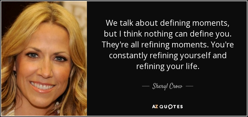 We talk about defining moments, but I think nothing can define you. They're all refining moments. You're constantly refining yourself and refining your life. - Sheryl Crow