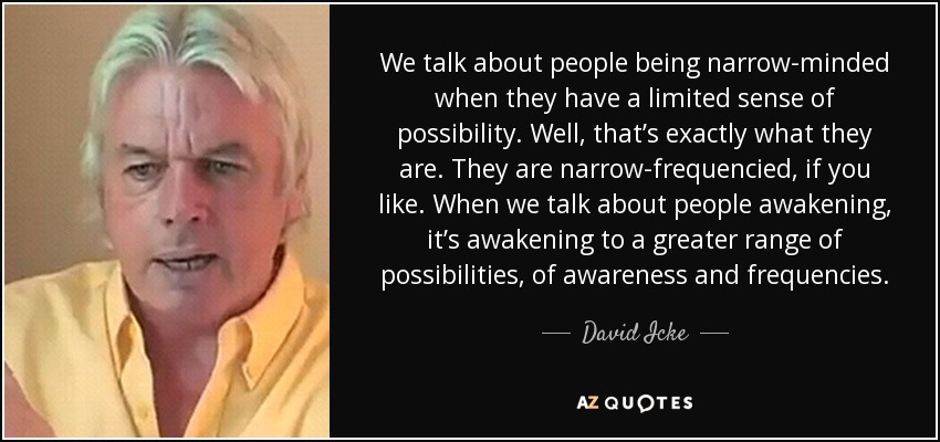 We talk about people being narrow-minded when they have a limited sense of possibility. Well, that's exactly what they are. They are narrow-frequencied, if you like. When we talk about people awakening, it's awakening to a greater range of possibilities, of awareness and frequencies. - David Icke