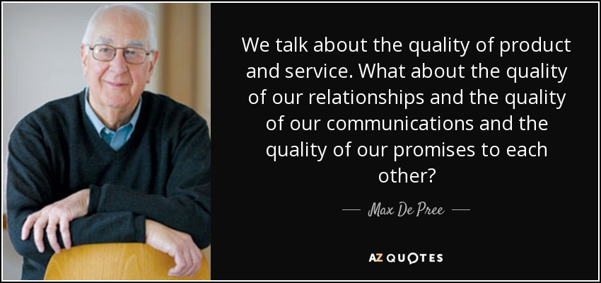 We talk about the quality of product and service. What about the quality of our relationships and the quality of our communications and the quality of our promises to each other? - Max De Pree
