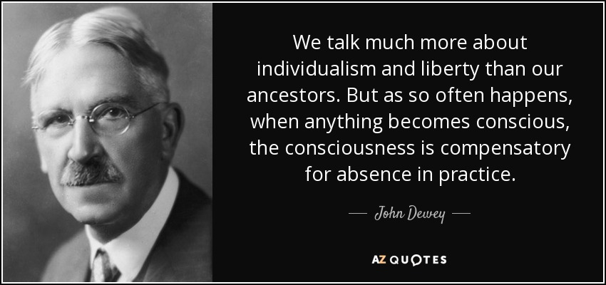 We talk much more about individualism and liberty than our ancestors. But as so often happens, when anything becomes conscious, the consciousness is compensatory for absence in practice. - John Dewey