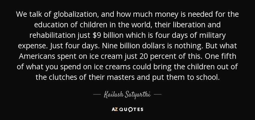 We talk of globalization, and how much money is needed for the education of children in the world, their liberation and rehabilitation just $9 billion which is four days of military expense. Just four days. Nine billion dollars is nothing. But what Americans spent on ice cream just 20 percent of this. One fifth of what you spend on ice creams could bring the children out of the clutches of their masters and put them to school. - Kailash Satyarthi