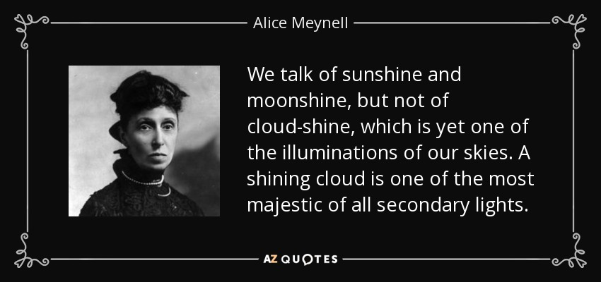 We talk of sunshine and moonshine, but not of cloud-shine, which is yet one of the illuminations of our skies. A shining cloud is one of the most majestic of all secondary lights. - Alice Meynell