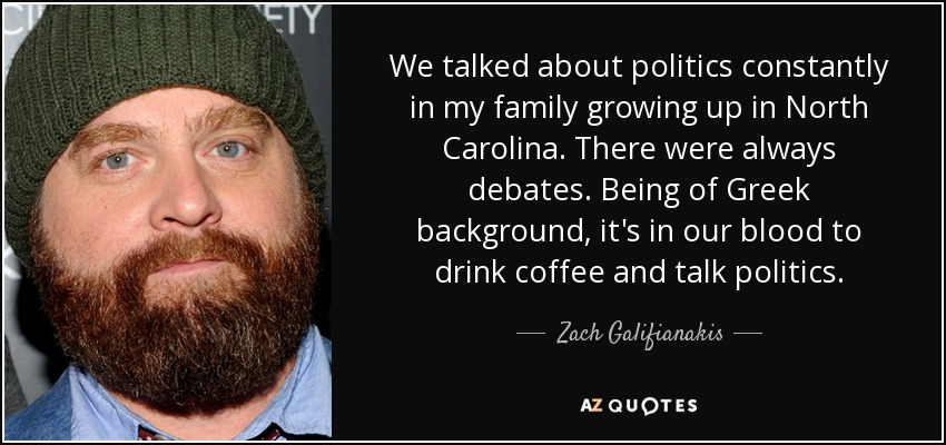 We talked about politics constantly in my family growing up in North Carolina. There were always debates. Being of Greek background, it's in our blood to drink coffee and talk politics. - Zach Galifianakis