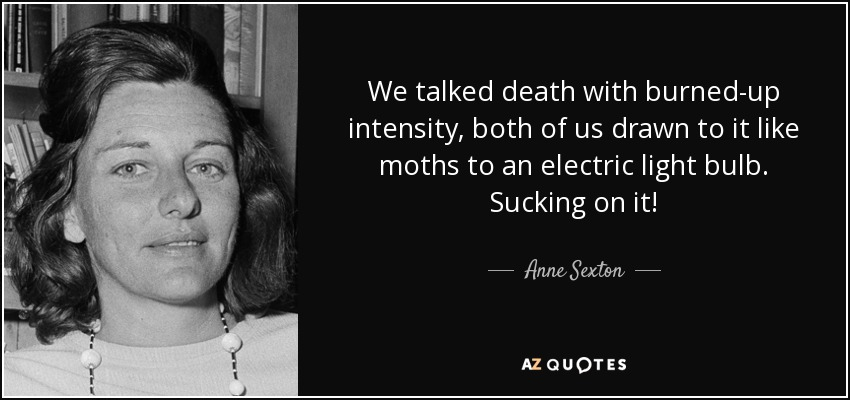 We talked death with burned-up intensity, both of us drawn to it like moths to an electric light bulb. Sucking on it! - Anne Sexton