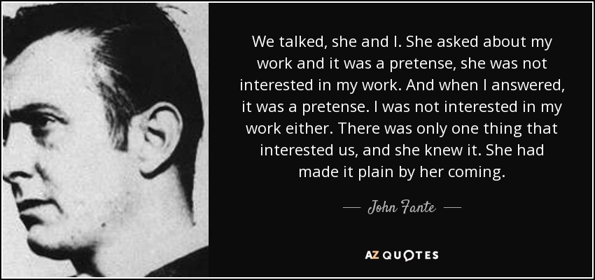 We talked, she and I. She asked about my work and it was a pretense, she was not interested in my work. And when I answered, it was a pretense. I was not interested in my work either. There was only one thing that interested us, and she knew it. She had made it plain by her coming. - John Fante