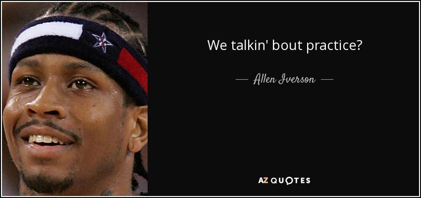 We talkin' bout practice? - Allen Iverson