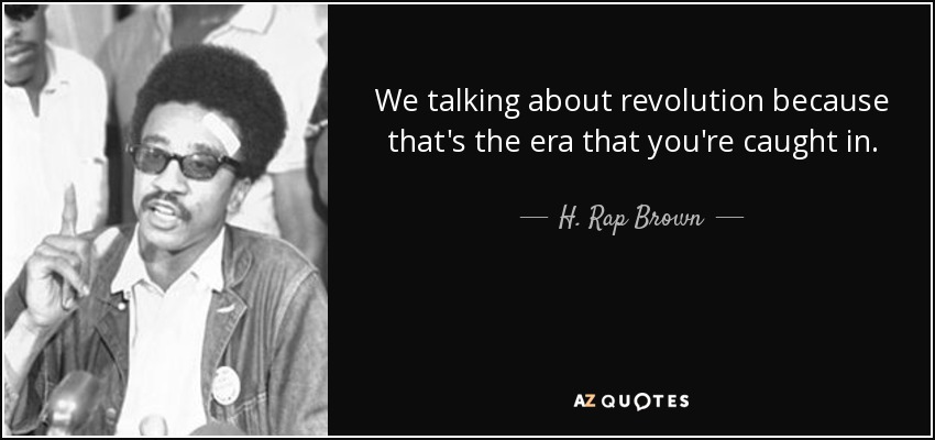 We talking about revolution because that's the era that you're caught in. - H. Rap Brown