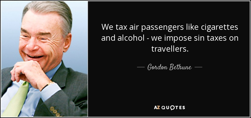We tax air passengers like cigarettes and alcohol - we impose sin taxes on travellers. - Gordon Bethune