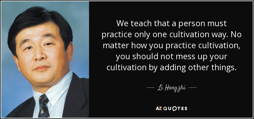 We teach that a person must practice only one cultivation way. No matter how you practice cultivation, you should not mess up your cultivation by adding other things. - Li Hongzhi