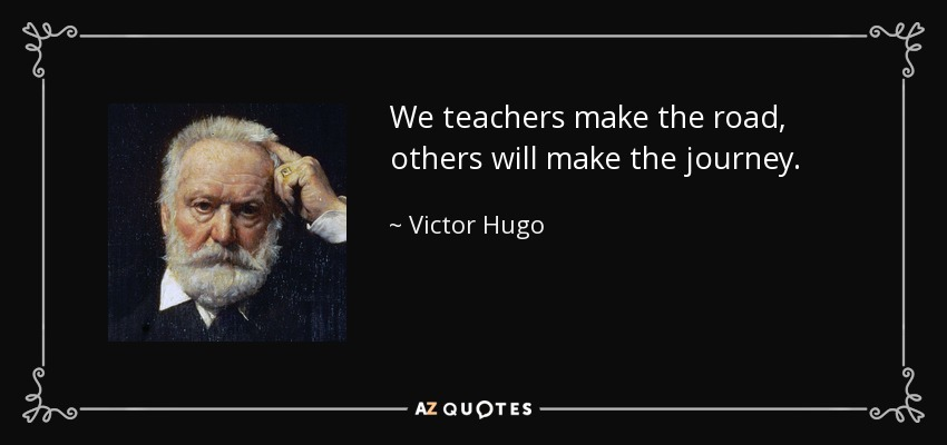 We teachers make the road, others will make the journey. - Victor Hugo