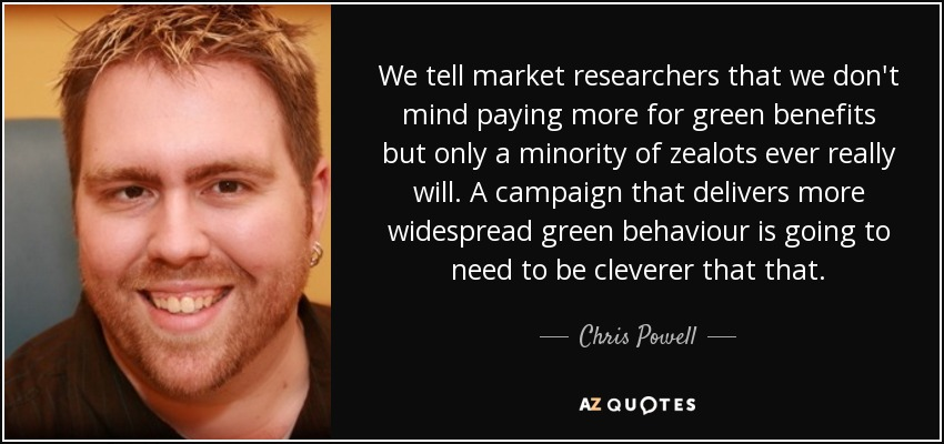 We tell market researchers that we don't mind paying more for green benefits but only a minority of zealots ever really will. A campaign that delivers more widespread green behaviour is going to need to be cleverer that that. - Chris Powell