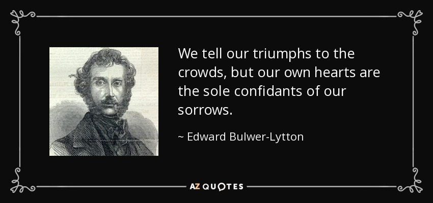 We tell our triumphs to the crowds, but our own hearts are the sole confidants of our sorrows. - Edward Bulwer-Lytton, 1st Baron Lytton
