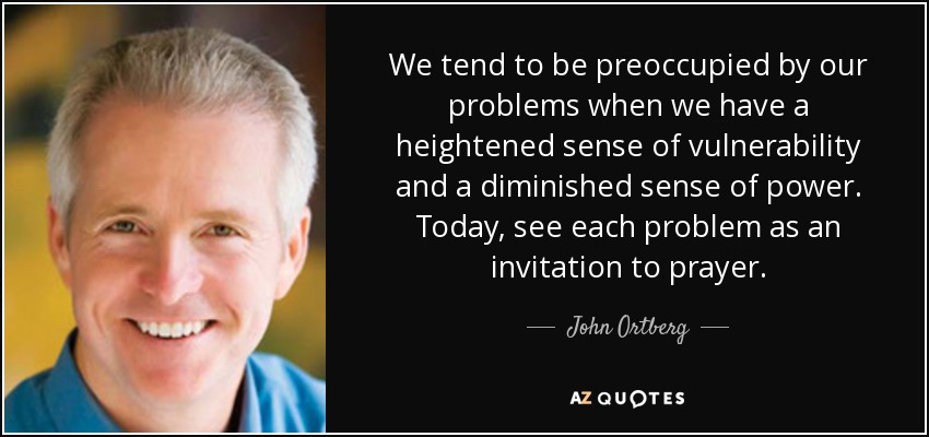 We tend to be preoccupied by our problems when we have a heightened sense of vulnerability and a diminished sense of power. Today, see each problem as an invitation to prayer. - John Ortberg
